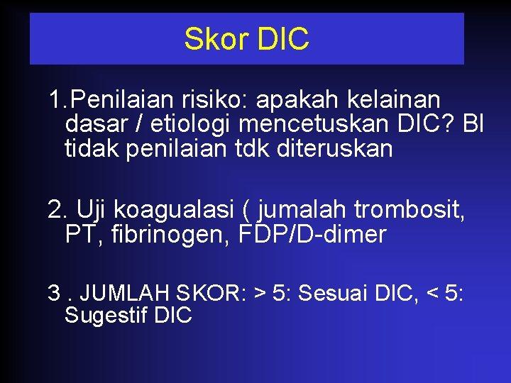 Skor DIC 1. Penilaian risiko: apakah kelainan dasar / etiologi mencetuskan DIC? Bl tidak