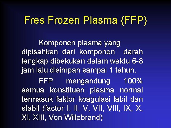 Fres Frozen Plasma (FFP) Komponen plasma yang dipisahkan dari komponen darah lengkap dibekukan dalam