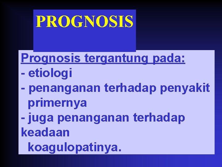 PROGNOSIS Prognosis tergantung pada: - etiologi - penanganan terhadap penyakit primernya - juga penanganan