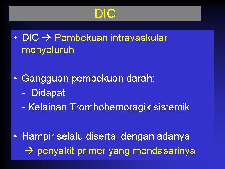 DIC • DIC Pembekuan intravaskular menyeluruh • Gangguan pembekuan darah: - Didapat - Kelainan
