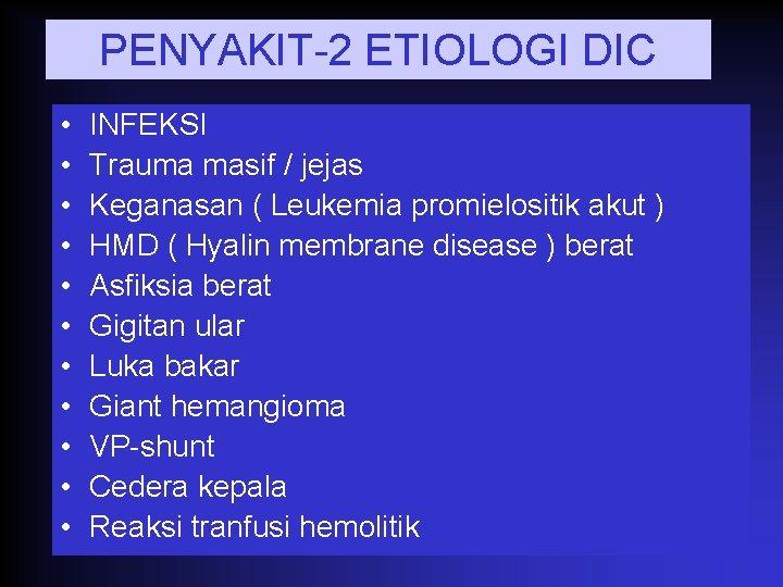 PENYAKIT-2 ETIOLOGI DIC • • • INFEKSI Trauma masif / jejas Keganasan ( Leukemia