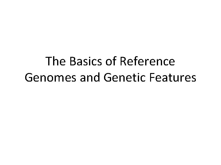 The Basics of Reference Genomes and Genetic Features