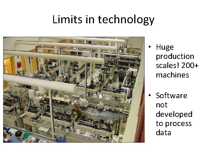 Limits in technology • Huge production scales! 200+ machines • Software not developed to