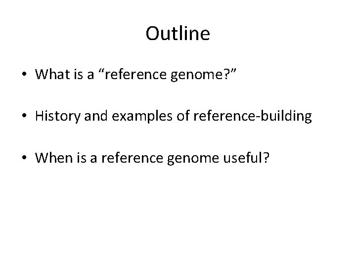 """Outline • What is a """"reference genome? """" • History and examples of reference-building"""