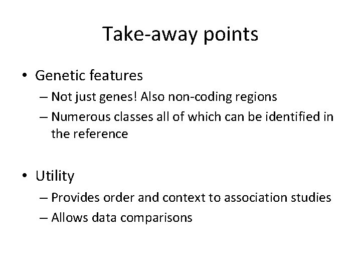 Take-away points • Genetic features – Not just genes! Also non-coding regions – Numerous