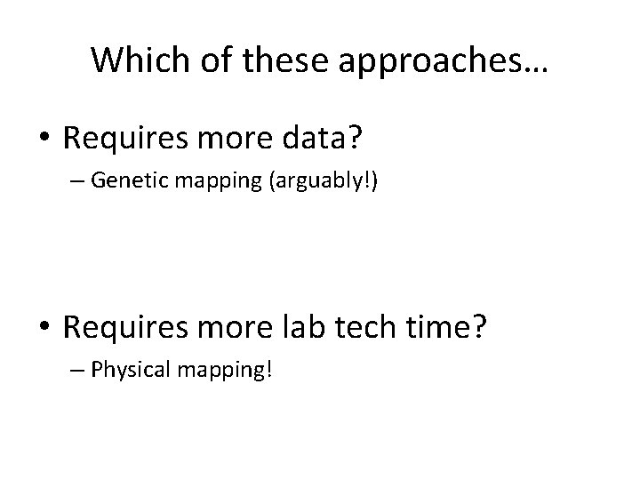 Which of these approaches… • Requires more data? – Genetic mapping (arguably!) • Requires