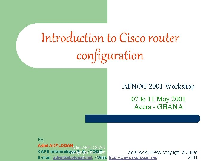 Introduction to Cisco router configuration AFNOG 2001 Workshop 07 to 11 May 2001 Accra