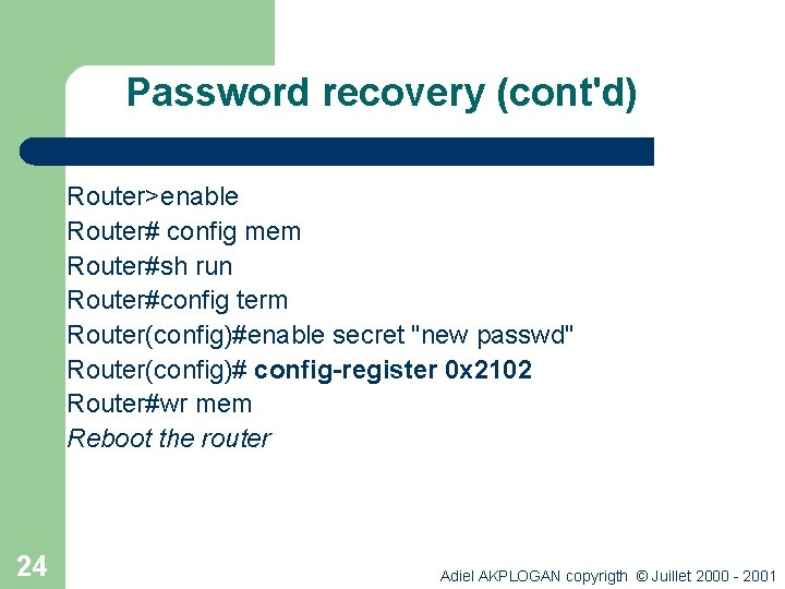 Password recovery (cont'd) Router>enable Router# config mem Router#sh run Router#config term Router(config)#enable secret