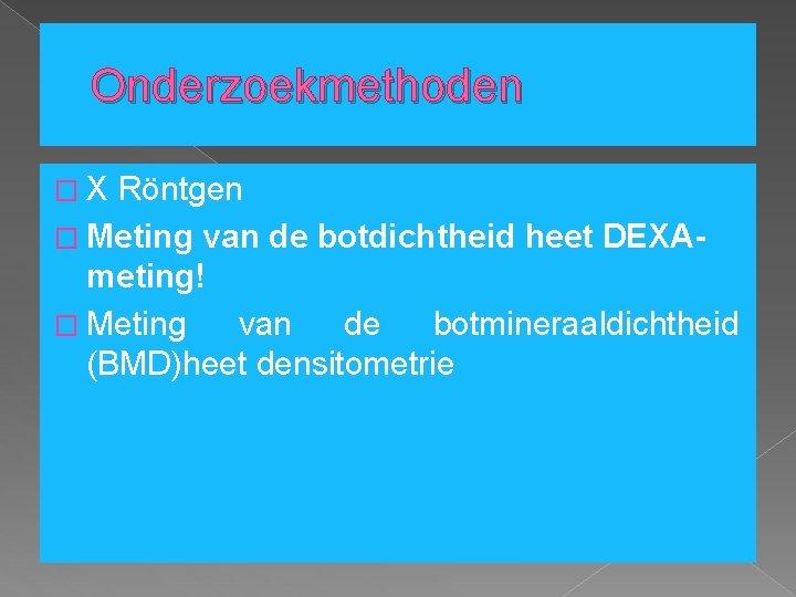 Onderzoekmethoden � X Röntgen � Meting van de botdichtheid heet DEXAmeting! � Meting van