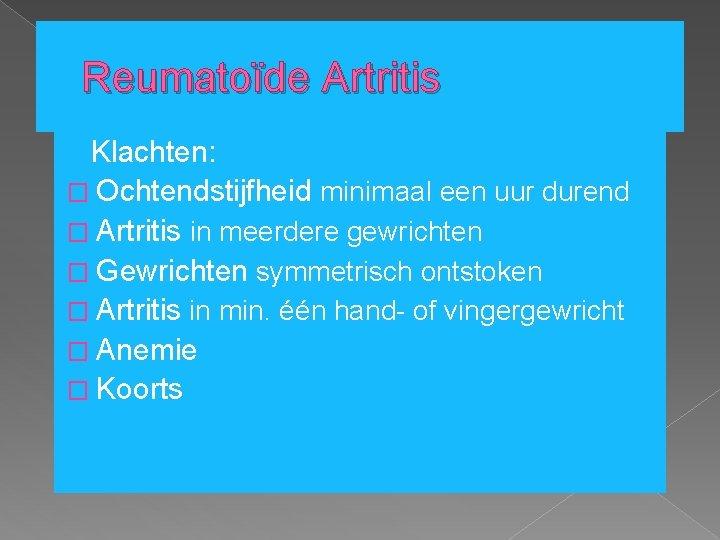 Reumatoïde Artritis Klachten: � Ochtendstijfheid minimaal een uur durend � Artritis in meerdere gewrichten