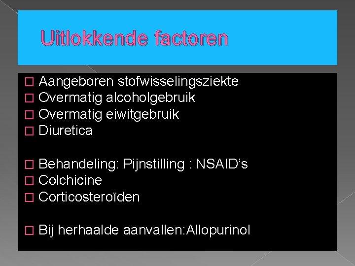 Uitlokkende factoren � � Aangeboren stofwisselingsziekte Overmatig alcoholgebruik Overmatig eiwitgebruik Diuretica � � �