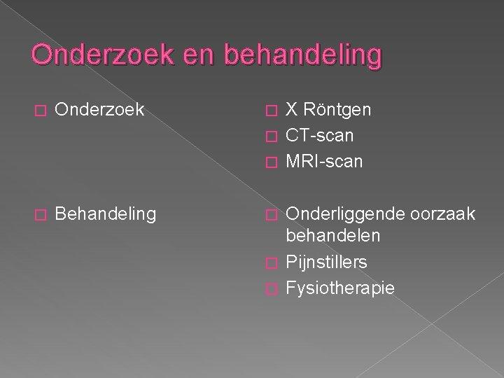 Onderzoek en behandeling � Onderzoek � X Röntgen � CT-scan � MRI-scan � Behandeling