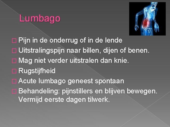 Lumbago � Pijn in de onderrug of in de lende � Uitstralingspijn naar billen,