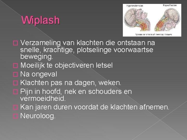 Wiplash Verzameling van klachten die ontstaan na snelle, krachtige, plotselinge voorwaartse beweging. � Moeilijk