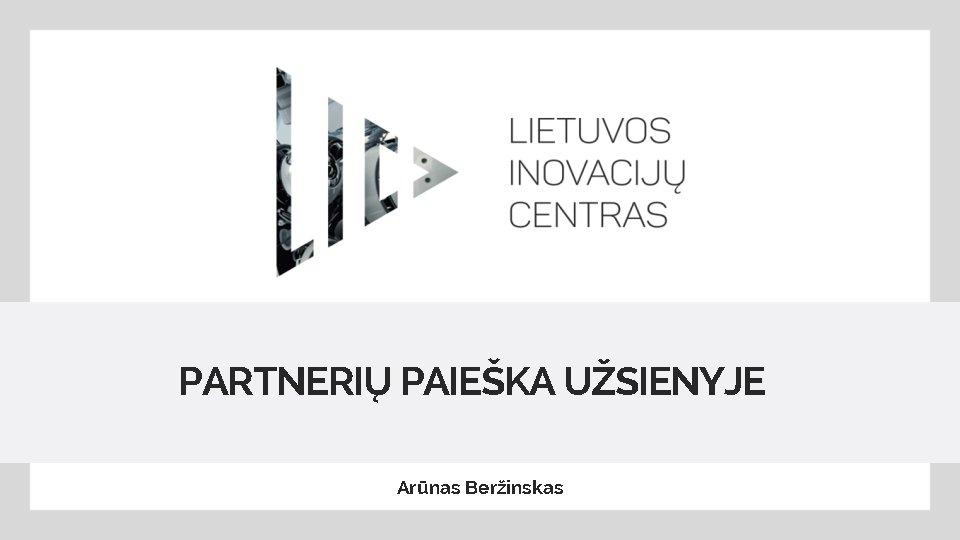 PARTNERIŲ PAIEŠKA UŽSIENYJE Arūnas Beržinskas