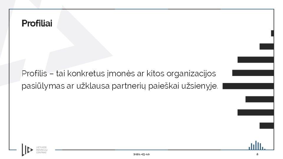 Profiliai Profilis – tai konkretus įmonės ar kitos organizacijos pasiūlymas ar užklausa partnerių paieškai