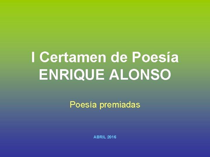 I Certamen de Poesía ENRIQUE ALONSO Poesía premiadas ABRIL 2016