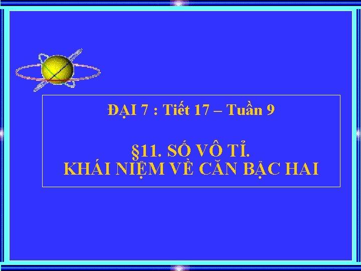 ĐẠI 7 : Tiết 17 – Tuần 9 § 11. SỐ VÔ TỈ. KHÁI