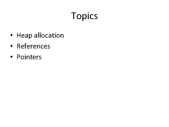 Topics • Heap allocation • References • Pointers