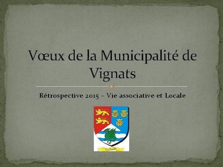Vœux de la Municipalité de Vignats Rétrospective 2015 – Vie associative et Locale