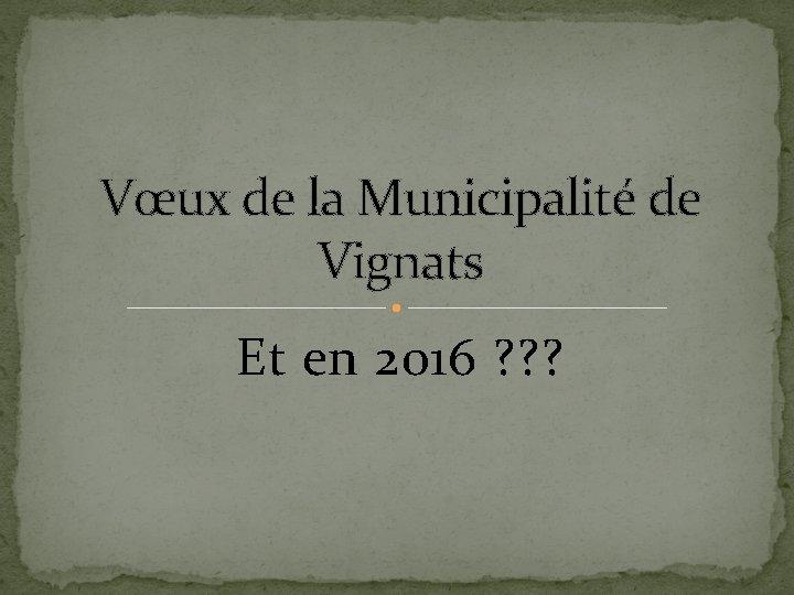 Vœux de la Municipalité de Vignats Et en 2016 ? ? ?