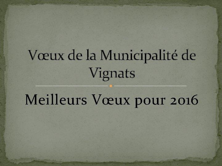 Vœux de la Municipalité de Vignats Meilleurs Vœux pour 2016