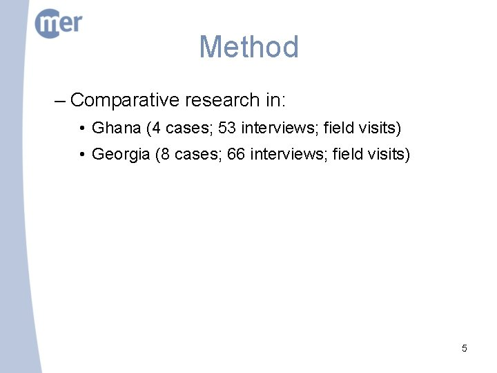 Method – Comparative research in: • Ghana (4 cases; 53 interviews; field visits) •