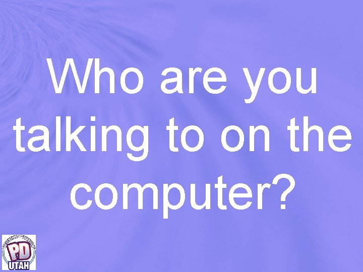 Who are you talking to on the computer?