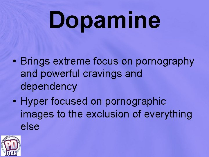 Dopamine • Brings extreme focus on pornography and powerful cravings and dependency • Hyper