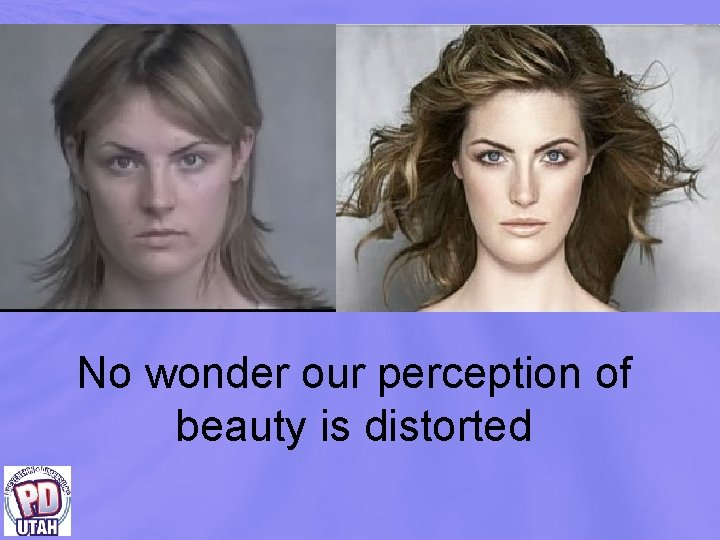 No wonder our perception of beauty is distorted