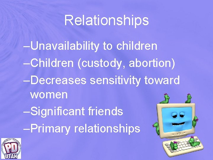 Relationships –Unavailability to children –Children (custody, abortion) –Decreases sensitivity toward women –Significant friends –Primary