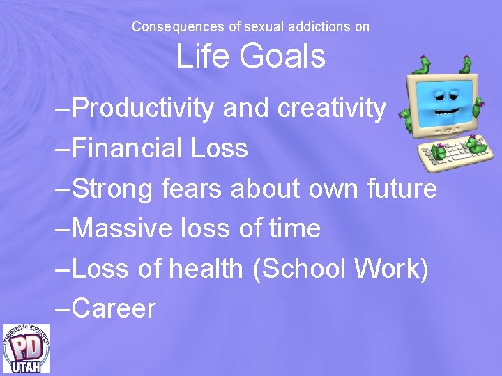 Consequences of sexual addictions on Life Goals –Productivity and creativity –Financial Loss –Strong fears