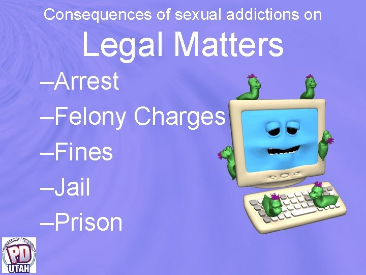 Consequences of sexual addictions on Legal Matters –Arrest –Felony Charges –Fines –Jail –Prison