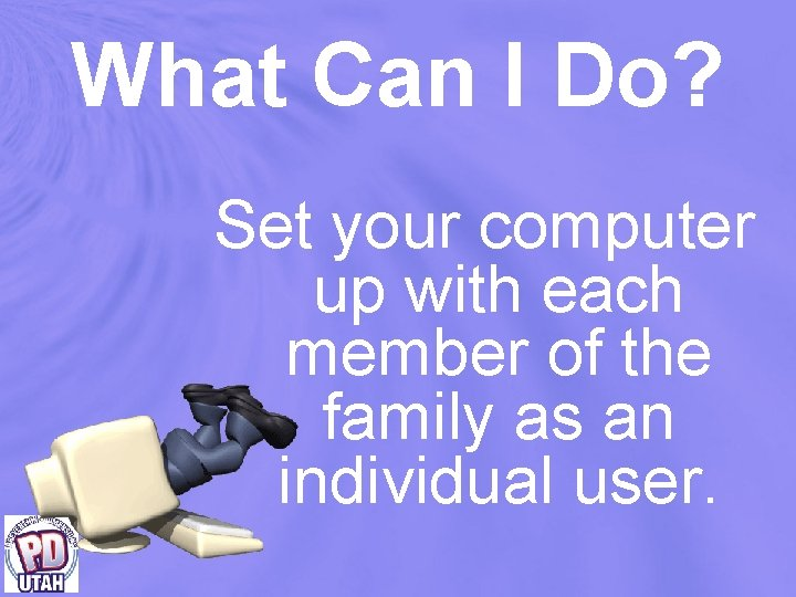 What Can I Do? Set your computer up with each member of the family