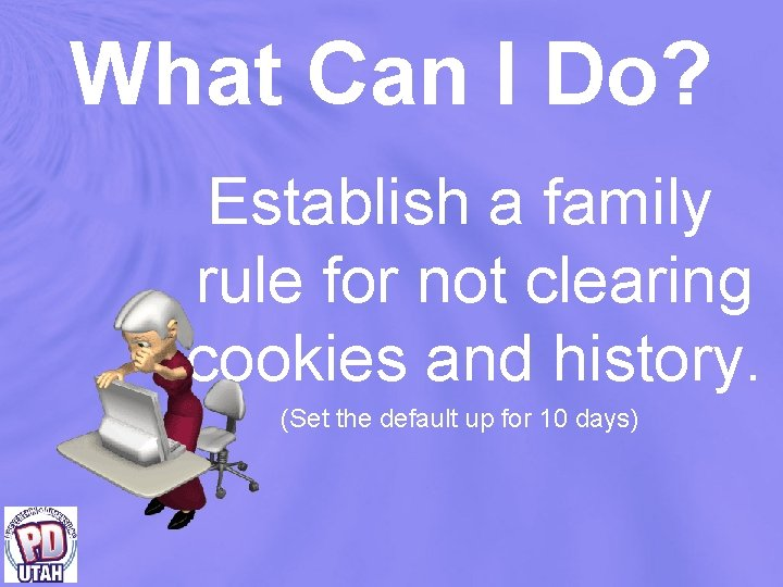 What Can I Do? Establish a family rule for not clearing cookies and history.