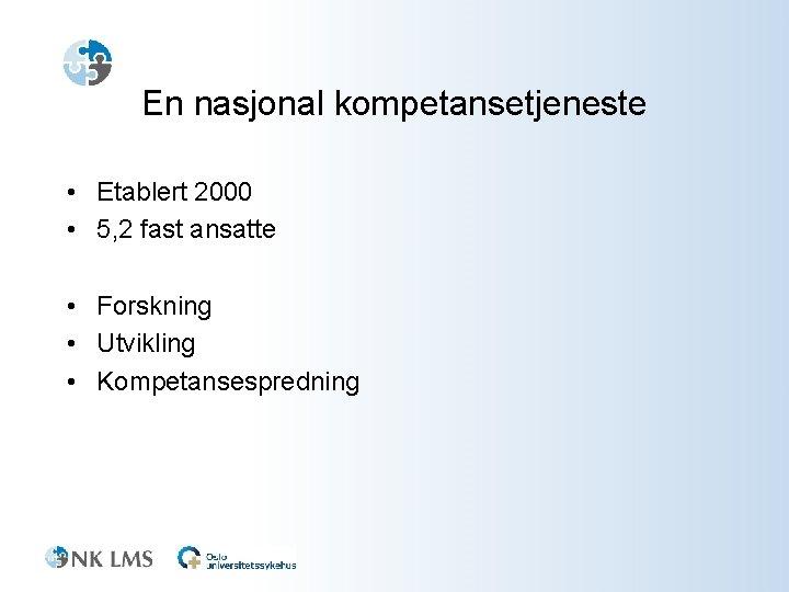En nasjonal kompetansetjeneste • Etablert 2000 • 5, 2 fast ansatte • Forskning •
