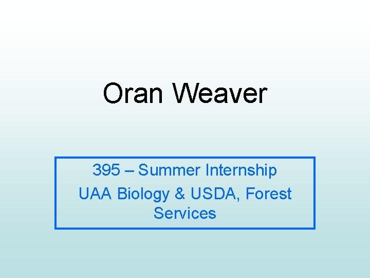 Oran Weaver 395 – Summer Internship UAA Biology & USDA, Forest Services