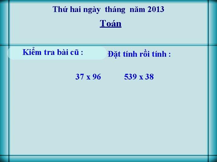 Thứ hai ngày tháng năm 2013 Toán Kiểm tra bài cũ : 37 x