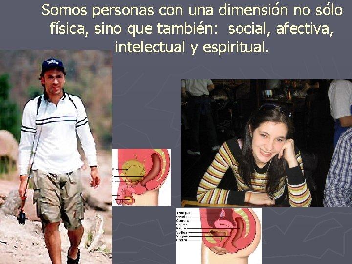 Somos personas con una dimensión no sólo física, sino que también: social, afectiva, intelectual