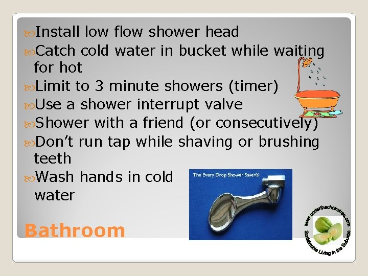 Install low flow shower head Catch cold water in bucket while waiting for