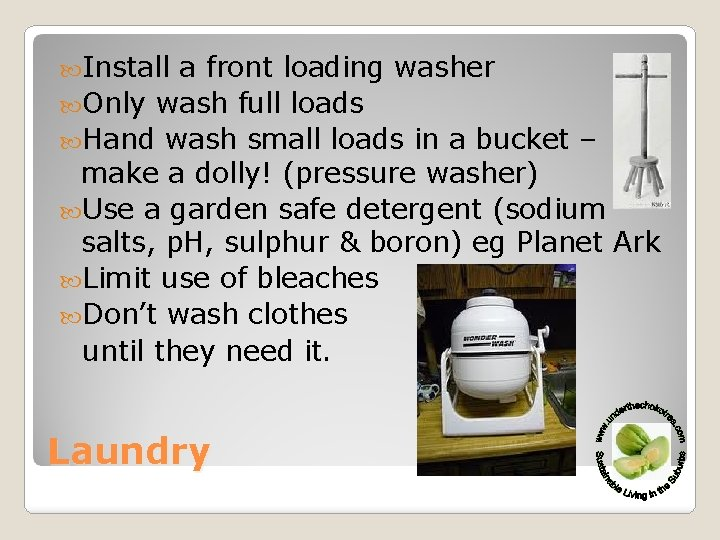 Install a front loading washer Only wash full loads Hand wash small loads