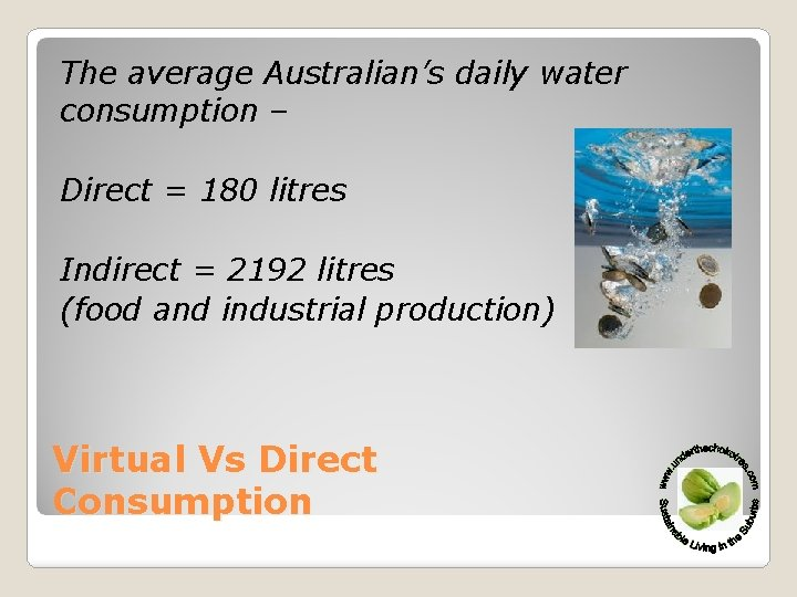 The average Australian's daily water consumption – Direct = 180 litres Indirect = 2192