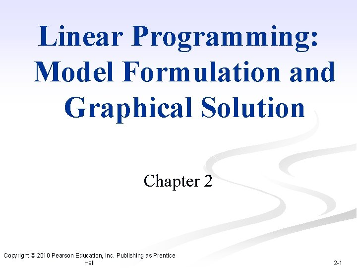 Linear Programming: Model Formulation and Graphical Solution Chapter 2 Copyright © 2010 Pearson Education,