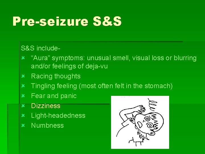 "Pre-seizure S&S includeû ""Aura"" symptoms: unusual smell, visual loss or blurring and/or feelings of"
