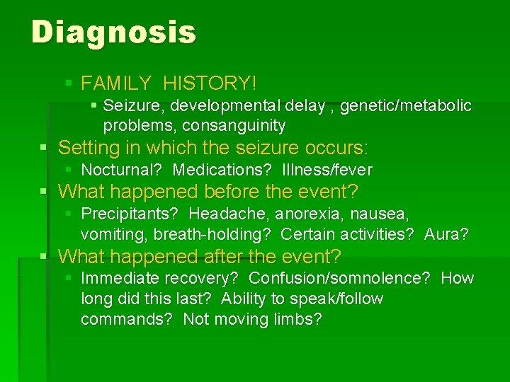 Diagnosis § FAMILY HISTORY! § Seizure, developmental delay , genetic/metabolic problems, consanguinity § Setting