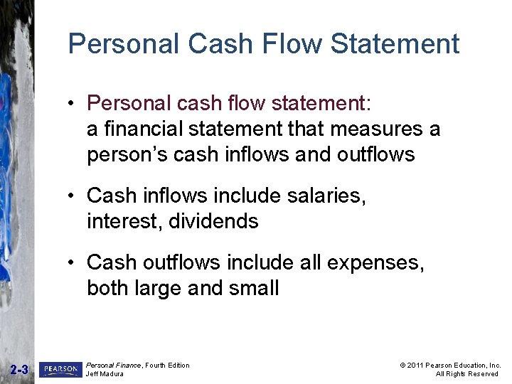 Personal Cash Flow Statement • Personal cash flow statement: a financial statement that measures