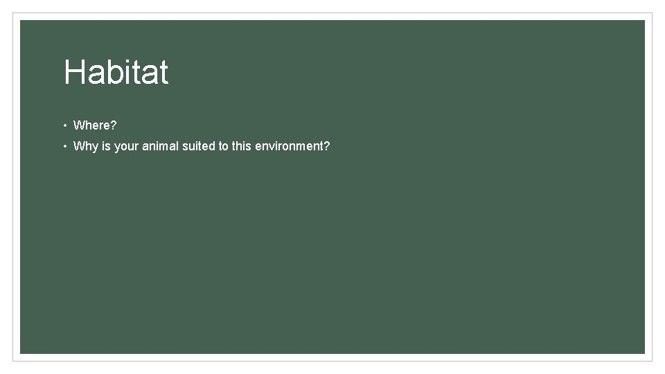 Habitat • Where? • Why is your animal suited to this environment?