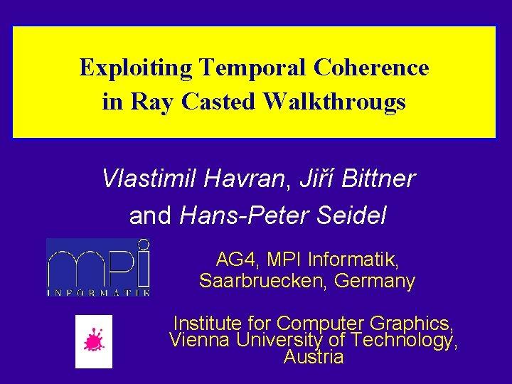 Exploiting Temporal Coherence in Ray Casted Walkthrougs Vlastimil Havran, Jiří Bittner and Hans-Peter Seidel
