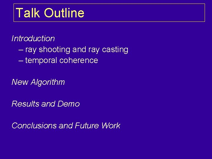 Talk Outline Introduction – ray shooting and ray casting – temporal coherence New Algorithm