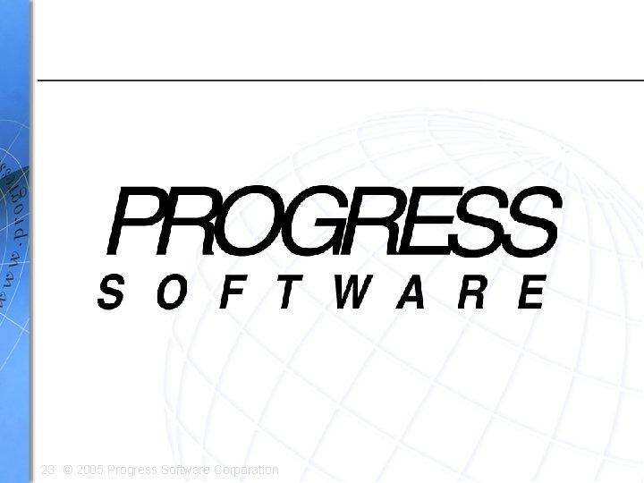 23 © 2005 Progress Software Corporation